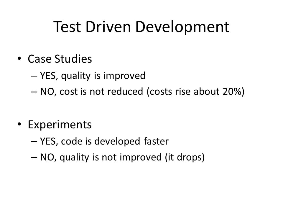 Test Driven Development Case Studies – YES, quality is improved – NO, cost is not reduced (costs rise about 20%) Experiments – YES, code is developed