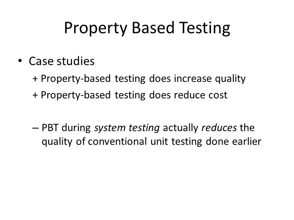 Property Based Testing Case studies + Property-based testing does increase quality + Property-based testing does reduce cost – PBT during system testi