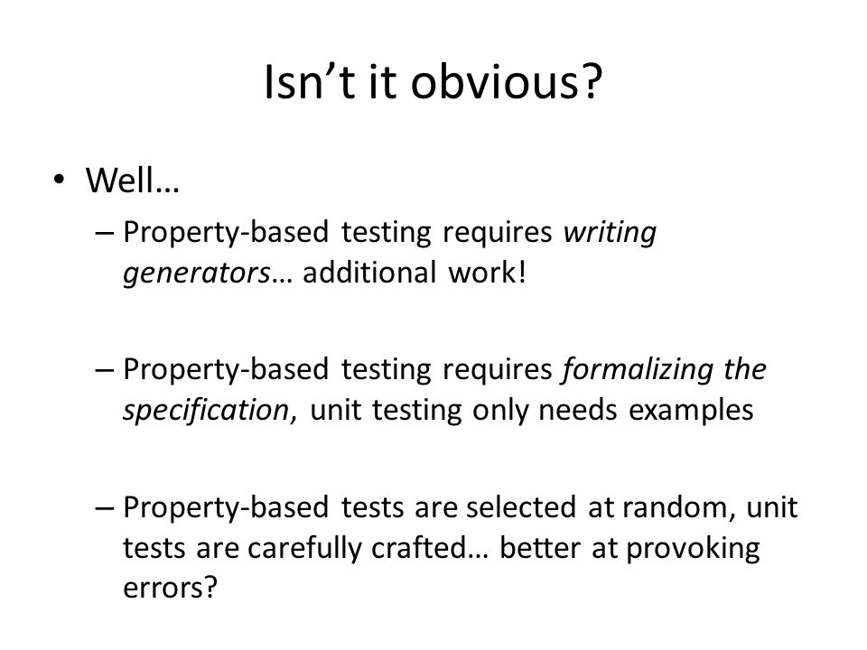 Isnt it obvious? Well… – Property-based testing requires writing generators… additional work! – Property-based testing requires formalizing the specif