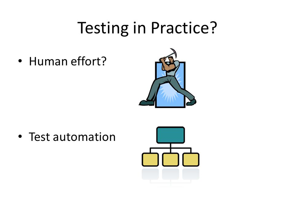 Testing in Practice Human effort Test automation