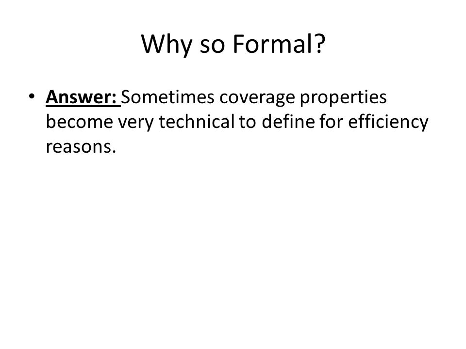 Why so Formal? Answer: Sometimes coverage properties become very technical to define for efficiency reasons.