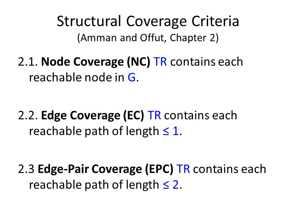 Structural Coverage Criteria (Amman and Offut, Chapter 2) 2.1. Node Coverage (NC) TR contains each reachable node in G. 2.2. Edge Coverage (EC) TR con