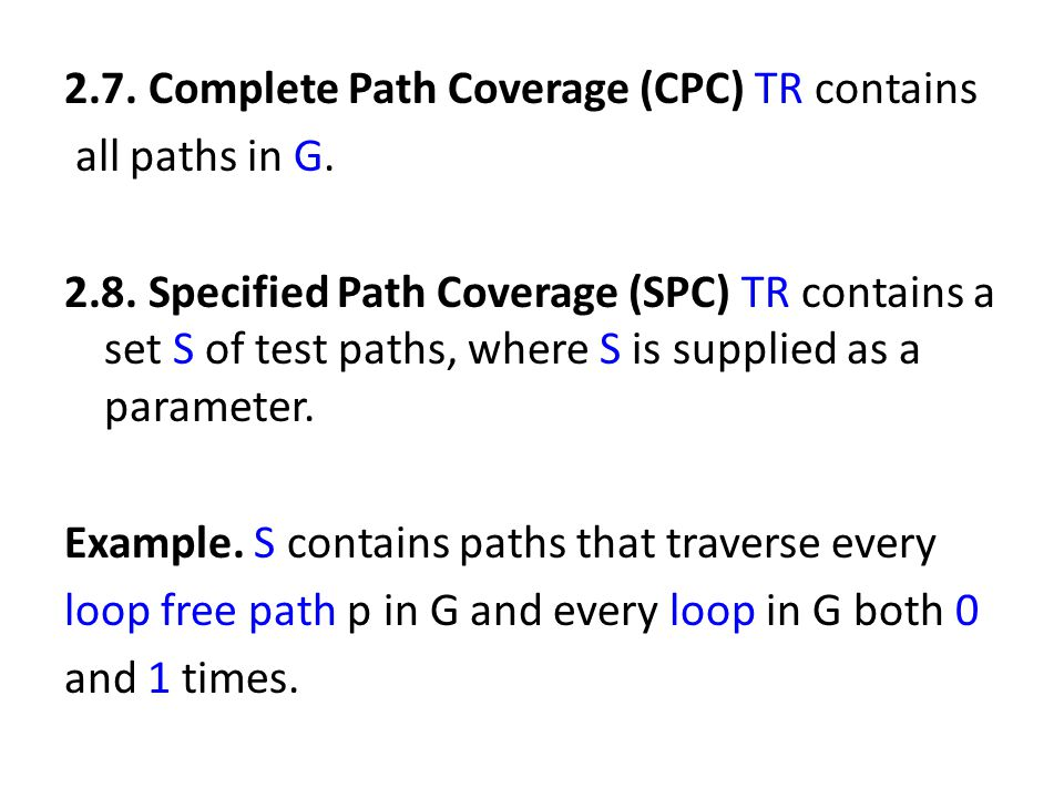 2.7. Complete Path Coverage (CPC) TR contains all paths in G. 2.8. Specified Path Coverage (SPC) TR contains a set S of test paths, where S is supplie