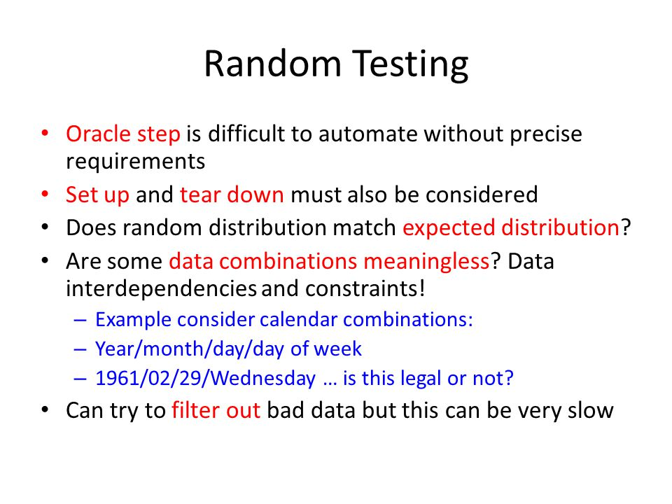 Random Testing Oracle step is difficult to automate without precise requirements Set up and tear down must also be considered Does random distribution