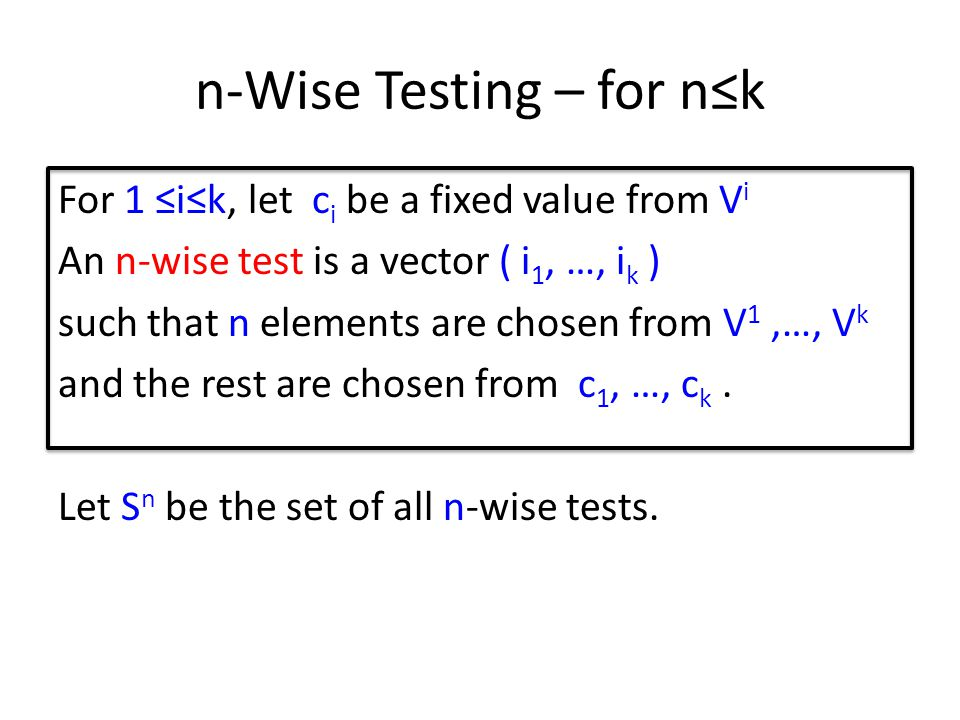 n-Wise Testing – for nk For 1 ik, let c i be a fixed value from V i An n-wise test is a vector ( i 1, …, i k ) such that n elements are chosen from V