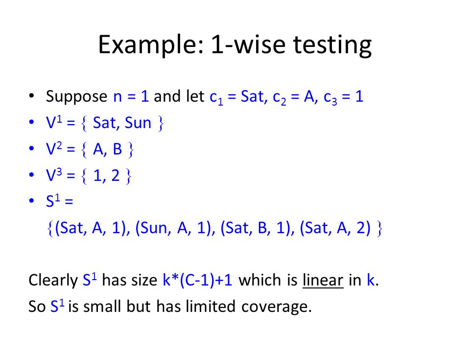 Example: 1-wise testing Suppose n = 1 and let c 1 = Sat, c 2 = A, c 3 = 1 V 1 = Sat, Sun V 2 = A, B V 3 = 1, 2 S 1 = (Sat, A, 1), (Sun, A, 1), (Sat, B