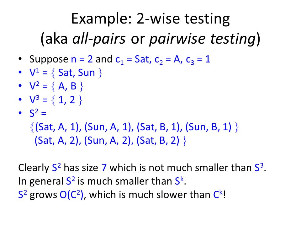 Example: 2-wise testing (aka all-pairs or pairwise testing) Suppose n = 2 and c 1 = Sat, c 2 = A, c 3 = 1 V 1 = Sat, Sun V 2 = A, B V 3 = 1, 2 S 2 = (