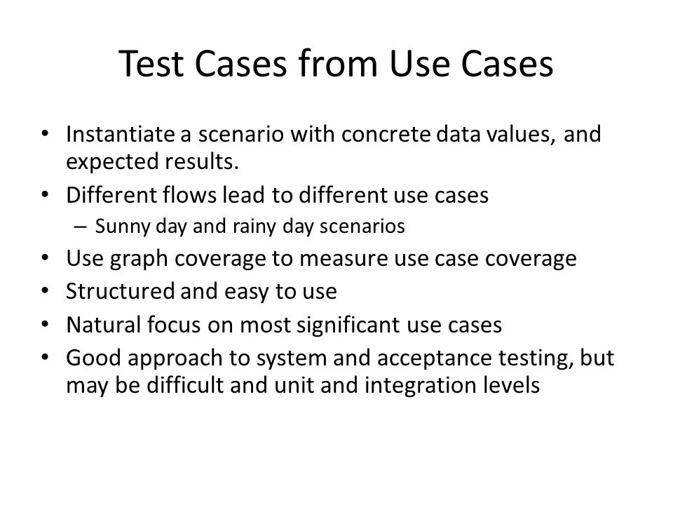 Test Cases from Use Cases Instantiate a scenario with concrete data values, and expected results. Different flows lead to different use cases – Sunny