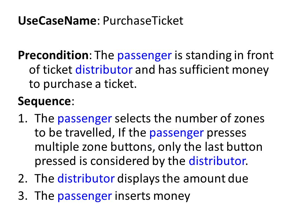 UseCaseName: PurchaseTicket Precondition: The passenger is standing in front of ticket distributor and has sufficient money to purchase a ticket. Sequ