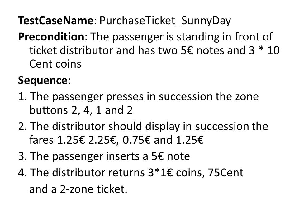 TestCaseName: PurchaseTicket_SunnyDay Precondition: The passenger is standing in front of ticket distributor and has two 5 notes and 3 * 10 Cent coins