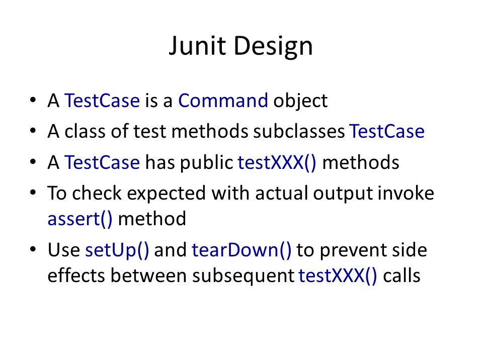 Junit Design A TestCase is a Command object A class of test methods subclasses TestCase A TestCase has public testXXX() methods To check expected with