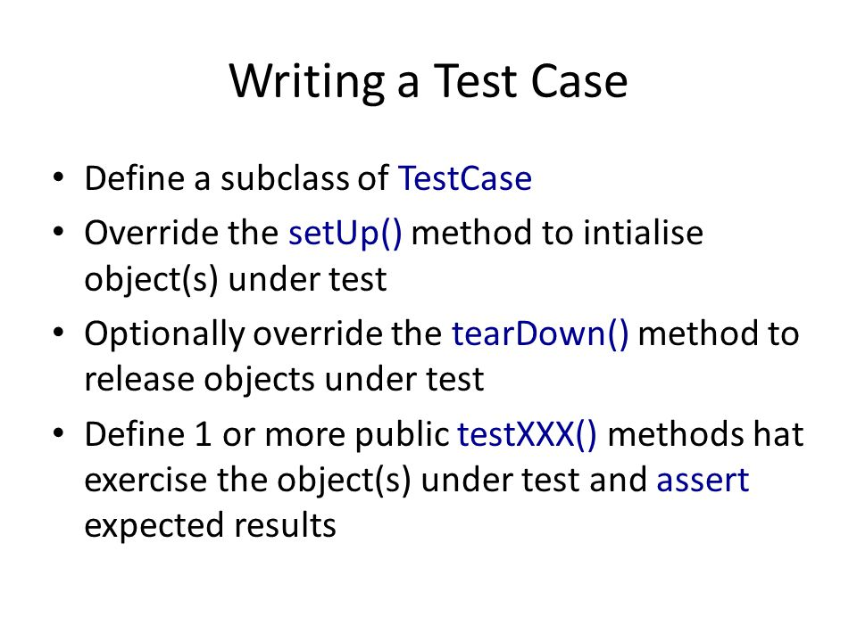 Writing a Test Case Define a subclass of TestCase Override the setUp() method to intialise object(s) under test Optionally override the tearDown() met