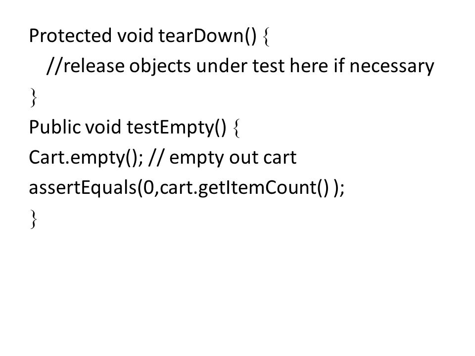 Protected void tearDown() //release objects under test here if necessary Public void testEmpty() Cart.empty(); // empty out cart assertEquals(0,cart.g