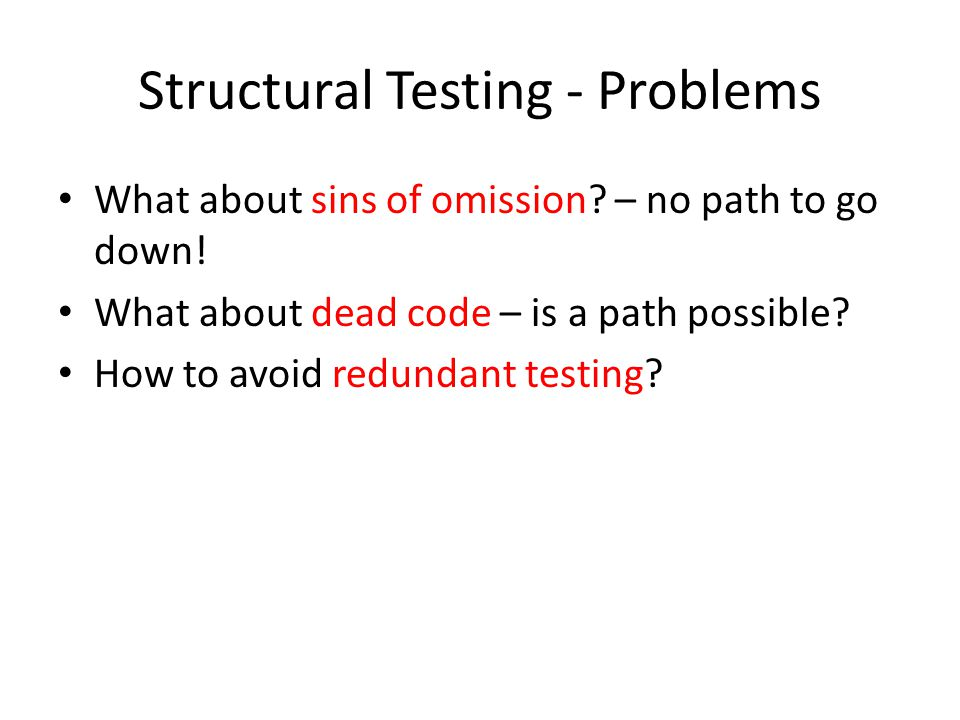 Structural Testing - Problems What about sins of omission? – no path to go down! What about dead code – is a path possible? How to avoid redundant tes
