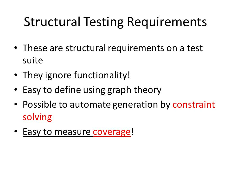 Structural Testing Requirements These are structural requirements on a test suite They ignore functionality! Easy to define using graph theory Possibl
