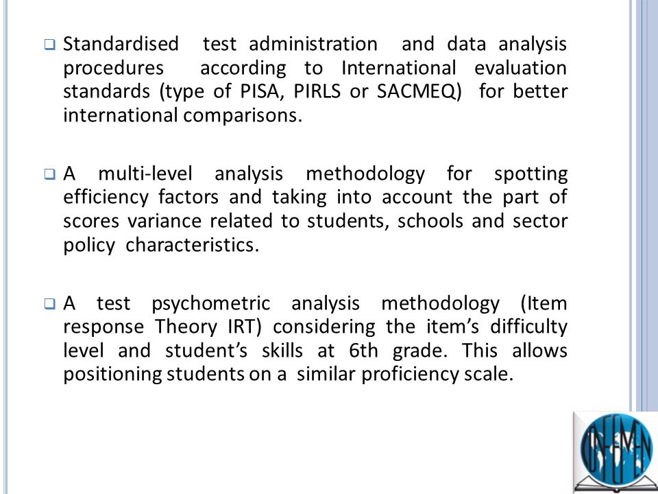 Standardised test administration and data analysis procedures according to International evaluation standards (type of PISA, PIRLS or SACMEQ) for better international comparisons.