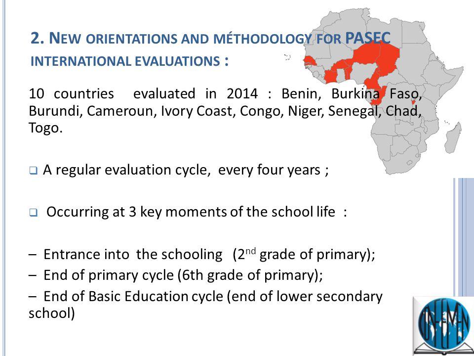 2. N EW ORIENTATIONS AND MÉTHODOLOGY FOR PASEC INTERNATIONAL EVALUATIONS : 10 countries evaluated in 2014 : Benin, Burkina Faso, Burundi, Cameroun, Iv