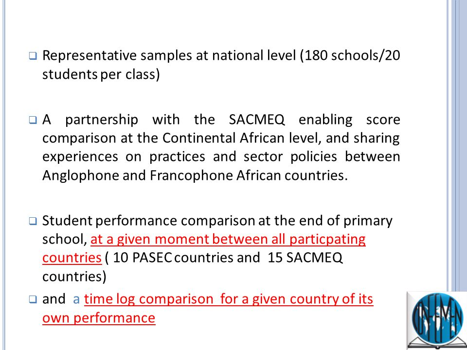 Representative samples at national level (180 schools/20 students per class) A partnership with the SACMEQ enabling score comparison at the Continental African level, and sharing experiences on practices and sector policies between Anglophone and Francophone African countries.