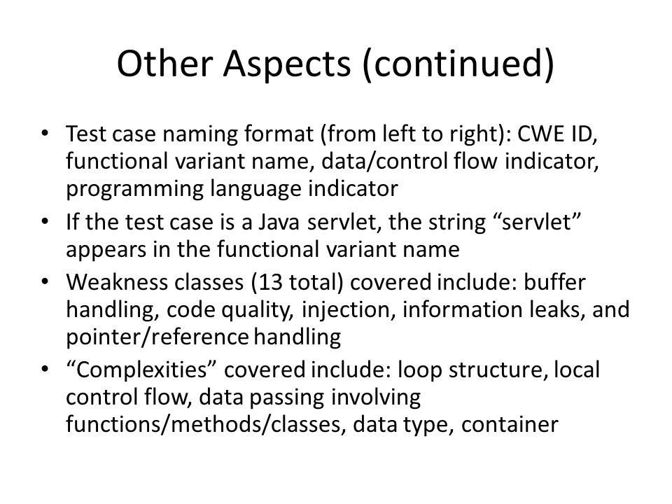 Other Aspects (continued) Test case naming format (from left to right): CWE ID, functional variant name, data/control flow indicator, programming lang