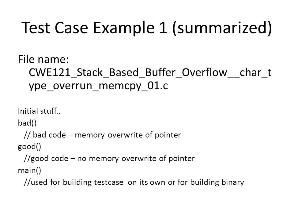 Test Case Example 1 (summarized) File name: CWE121_Stack_Based_Buffer_Overflow__char_t ype_overrun_memcpy_01.c Initial stuff.. bad() // bad code – mem