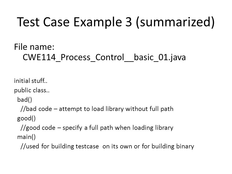 Test Case Example 3 (summarized) File name: CWE114_Process_Control__basic_01.java initial stuff.. public class.. bad() //bad code – attempt to load li