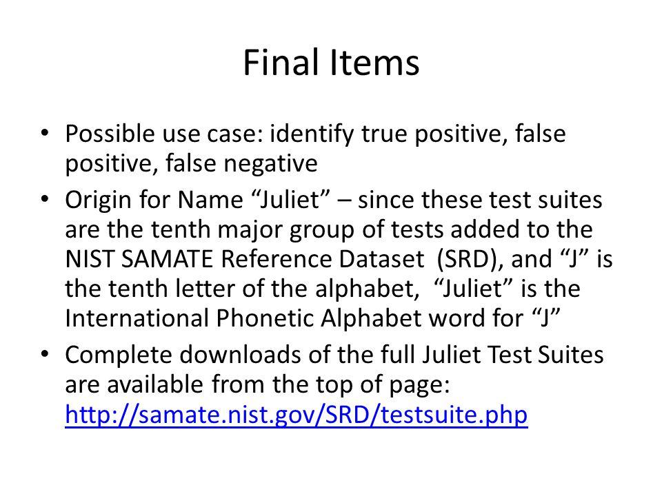 Final Items Possible use case: identify true positive, false positive, false negative Origin for Name Juliet – since these test suites are the tenth m