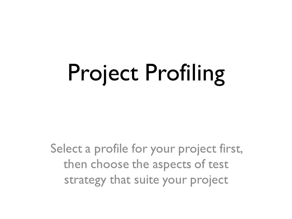 Project Profiling Select a profile for your project first, then choose the aspects of test strategy that suite your project
