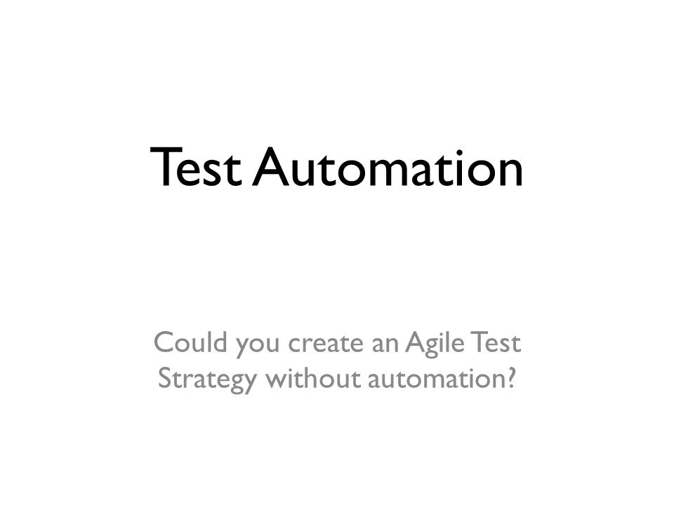 Test Automation Could you create an Agile Test Strategy without automation?