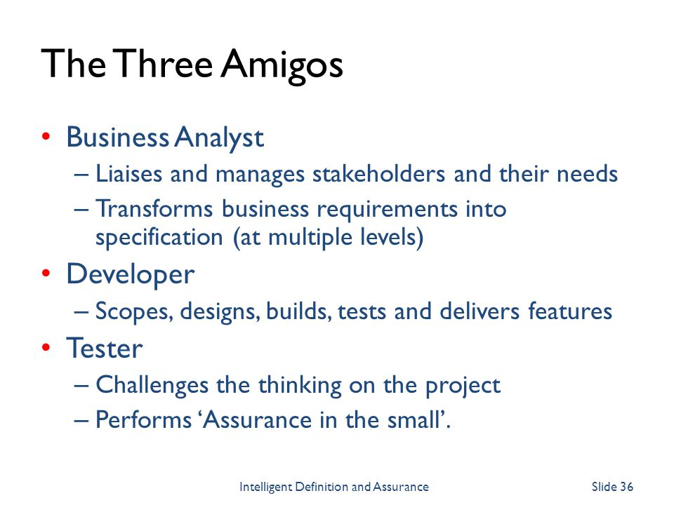 The Three Amigos Business Analyst – Liaises and manages stakeholders and their needs – Transforms business requirements into specification (at multipl