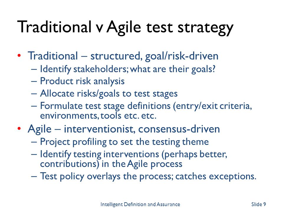Traditional v Agile test strategy Traditional – structured, goal/risk-driven – Identify stakeholders; what are their goals? – Product risk analysis –
