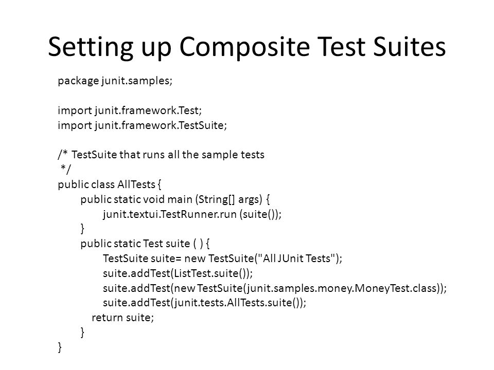 Setting up Composite Test Suites package junit.samples; import junit.framework.Test; import junit.framework.TestSuite; /* TestSuite that runs all the sample tests */ public class AllTests { public static void main (String[] args) { junit.textui.TestRunner.run (suite()); } public static Test suite ( ) { TestSuite suite= new TestSuite( All JUnit Tests ); suite.addTest(ListTest.suite()); suite.addTest(new TestSuite(junit.samples.money.MoneyTest.class)); suite.addTest(junit.tests.AllTests.suite()); return suite; }