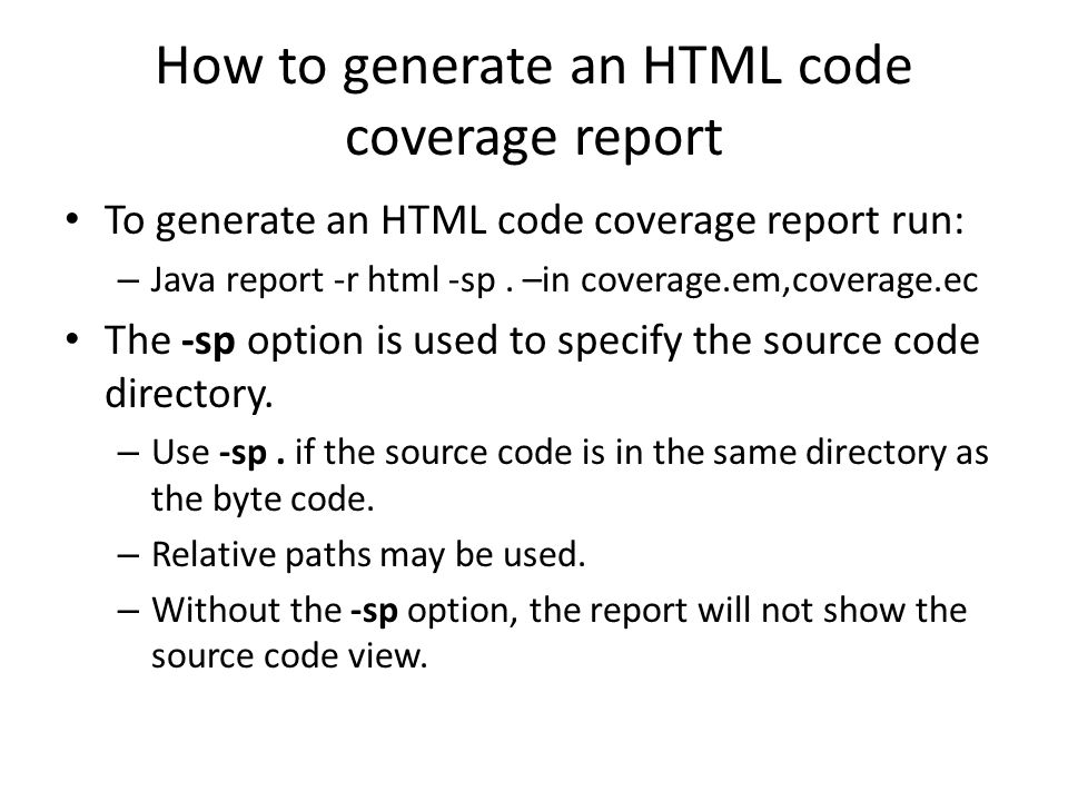 How to generate an HTML code coverage report To generate an HTML code coverage report run: – Java report -r html -sp.
