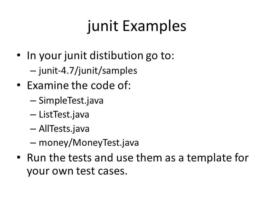 junit Examples In your junit distibution go to: – junit-4.7/junit/samples Examine the code of: – SimpleTest.java – ListTest.java – AllTests.java – money/MoneyTest.java Run the tests and use them as a template for your own test cases.