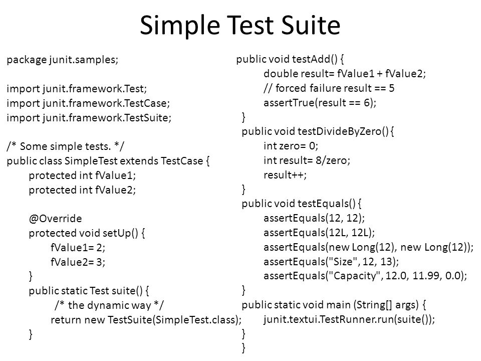Simple Test Suite package junit.samples; import junit.framework.Test; import junit.framework.TestCase; import junit.framework.TestSuite; /* Some simple tests.
