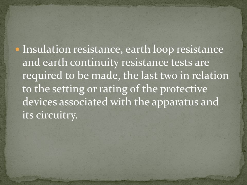 Insulation resistance, earth loop resistance and earth continuity resistance tests are required to be made, the last two in relation to the setting or rating of the protective devices associated with the apparatus and its circuitry.