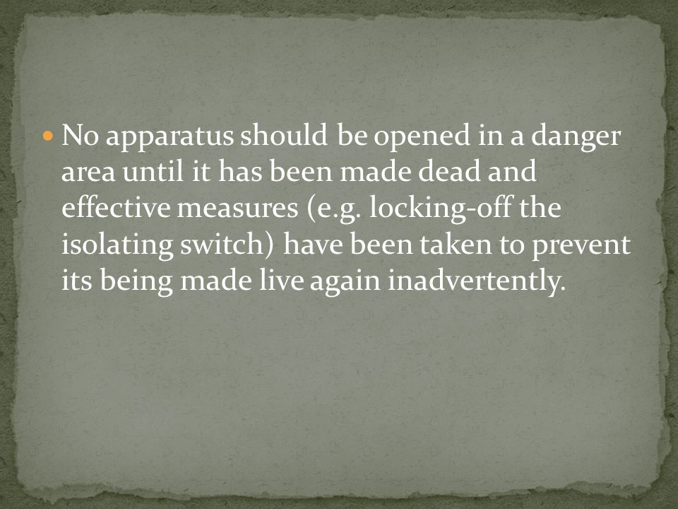 No apparatus should be opened in a danger area until it has been made dead and effective measures (e.g.