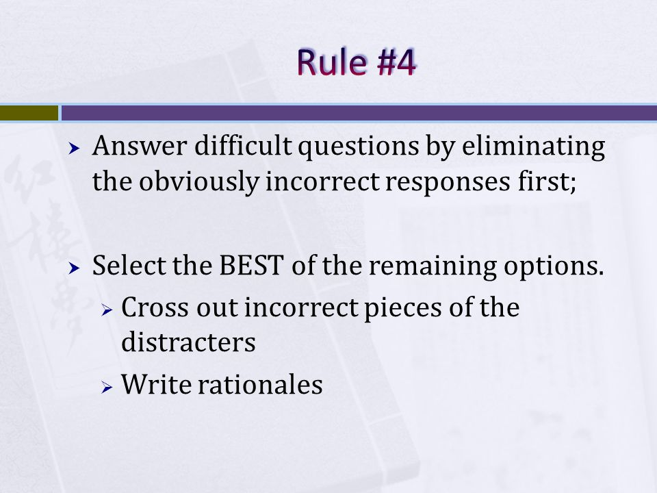 Answer difficult questions by eliminating the obviously incorrect responses first; Select the BEST of the remaining options.