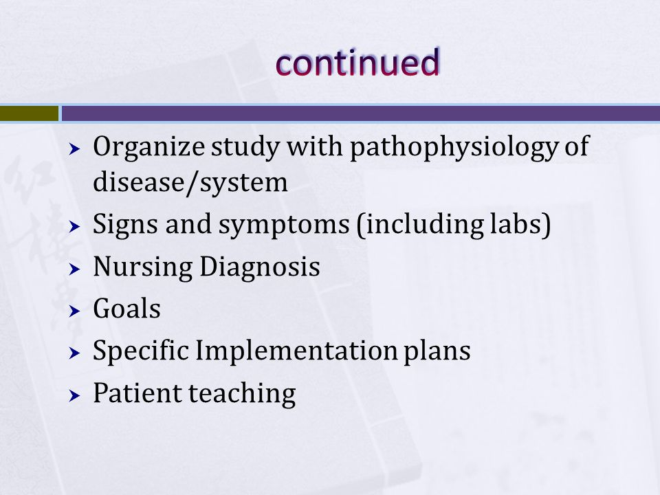 Organize study with pathophysiology of disease/system Signs and symptoms (including labs) Nursing Diagnosis Goals Specific Implementation plans Patient teaching