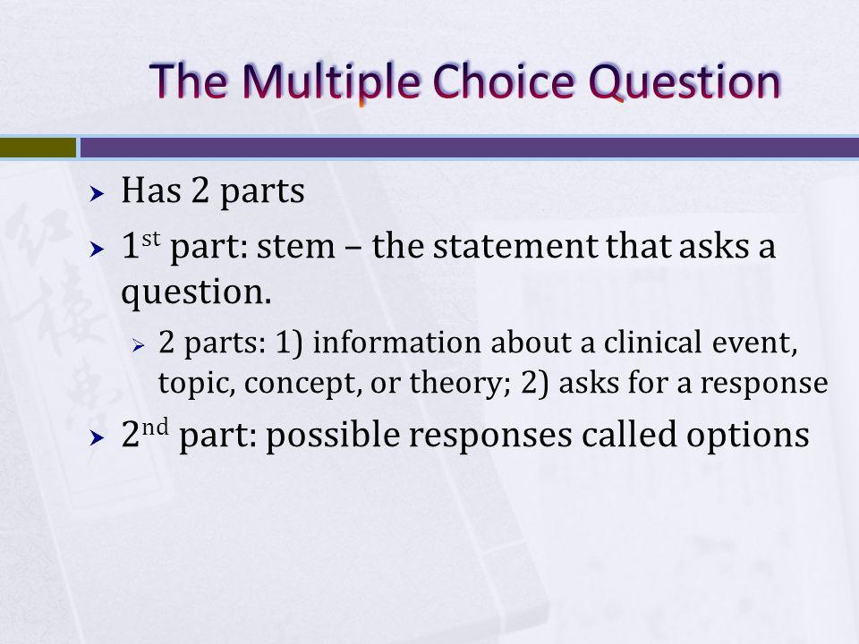 Has 2 parts 1 st part: stem – the statement that asks a question.