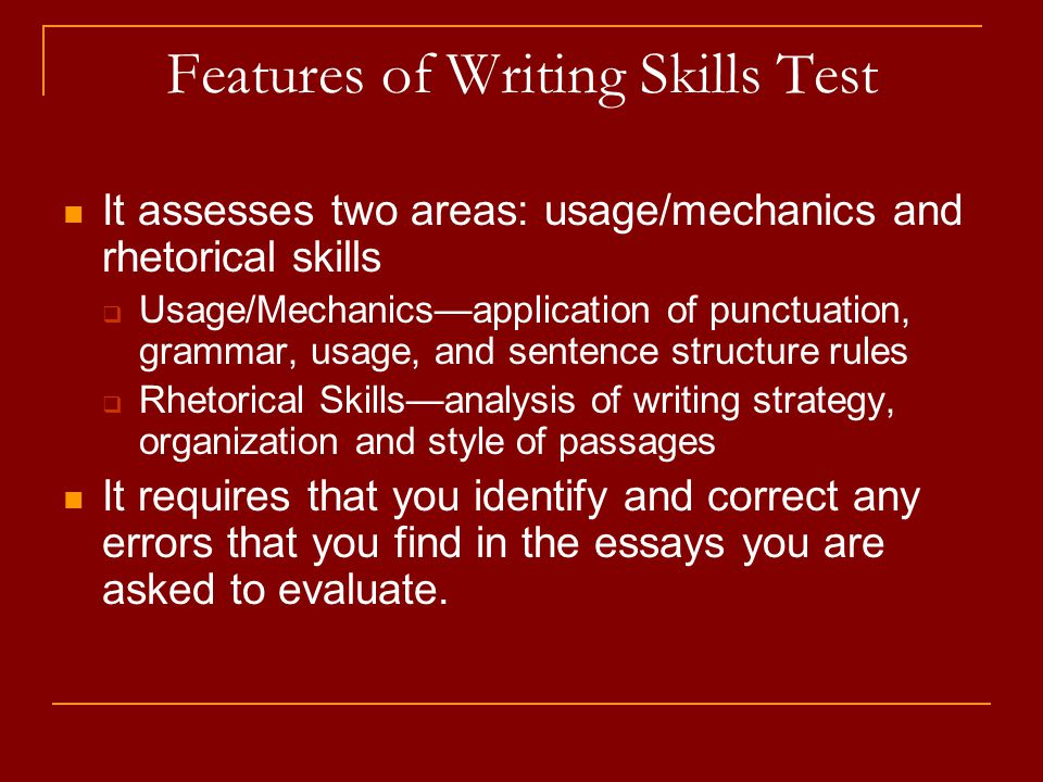 Features of Writing Skills Test It assesses two areas: usage/mechanics and rhetorical skills Usage/Mechanicsapplication of punctuation, grammar, usage, and sentence structure rules Rhetorical Skillsanalysis of writing strategy, organization and style of passages It requires that you identify and correct any errors that you find in the essays you are asked to evaluate.