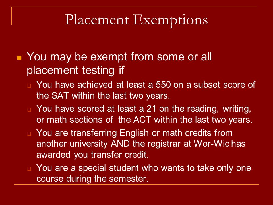 Placement Exemptions You may be exempt from some or all placement testing if You have achieved at least a 550 on a subset score of the SAT within the last two years.