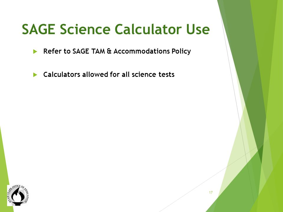 SAGE Science Calculator Use Refer to SAGE TAM & Accommodations Policy Calculators allowed for all science tests 17