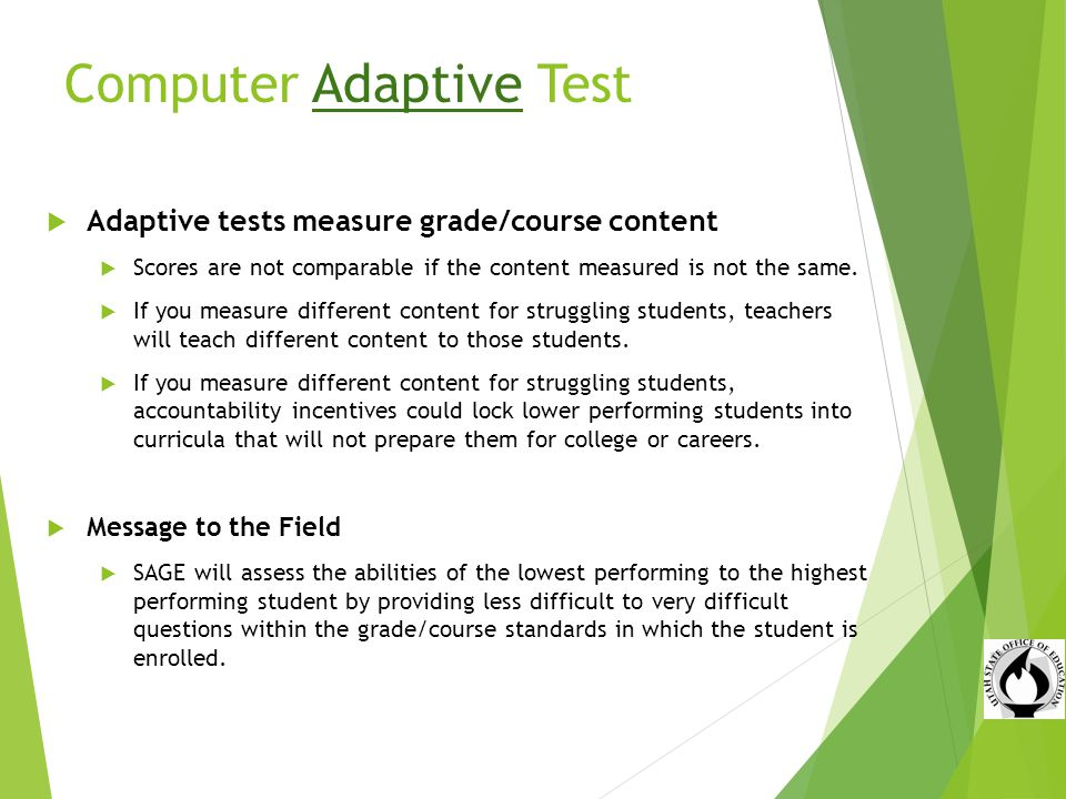 Computer Adaptive Test Adaptive tests measure grade/course content Scores are not comparable if the content measured is not the same.