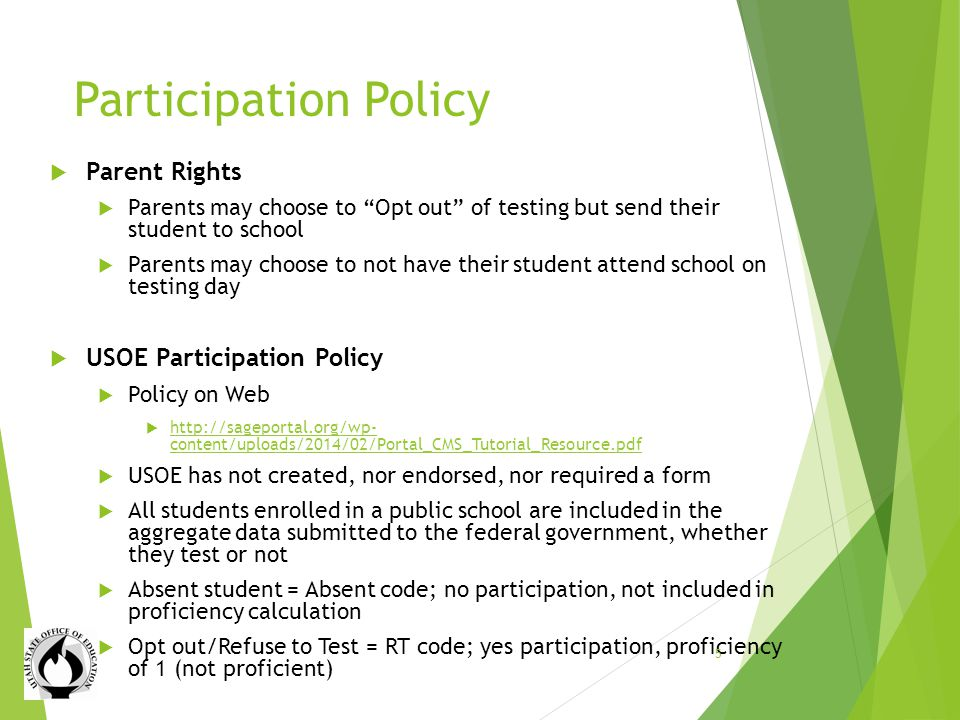 Participation Policy Parent Rights Parents may choose to Opt out of testing but send their student to school Parents may choose to not have their student attend school on testing day USOE Participation Policy Policy on Web http://sageportal.org/wp- content/uploads/2014/02/Portal_CMS_Tutorial_Resource.pdf http://sageportal.org/wp- content/uploads/2014/02/Portal_CMS_Tutorial_Resource.pdf USOE has not created, nor endorsed, nor required a form All students enrolled in a public school are included in the aggregate data submitted to the federal government, whether they test or not Absent student = Absent code; no participation, not included in proficiency calculation Opt out/Refuse to Test = RT code; yes participation, proficiency of 1 (not proficient) 5