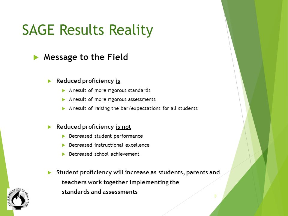 SAGE Results Reality Message to the Field Reduced proficiency is A result of more rigorous standards A result of more rigorous assessments A result of raising the bar/expectations for all students Reduced proficiency is not Decreased student performance Decreased instructional excellence Decreased school achievement Student proficiency will increase as students, parents and teachers work together implementing the standards and assessments 8