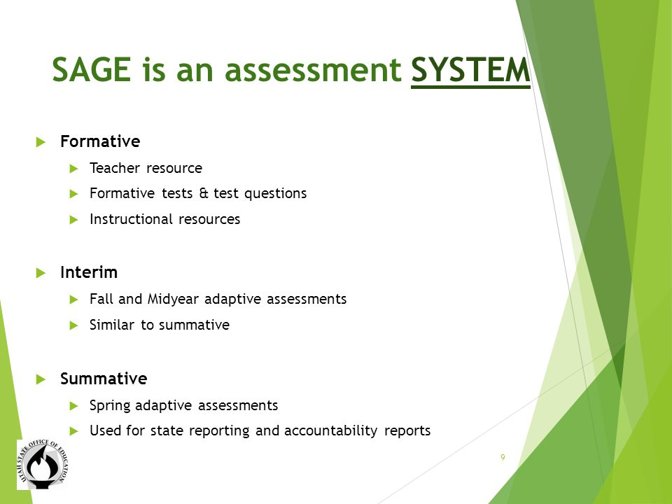 SAGE is an assessment SYSTEM Formative Teacher resource Formative tests & test questions Instructional resources Interim Fall and Midyear adaptive assessments Similar to summative Summative Spring adaptive assessments Used for state reporting and accountability reports 9