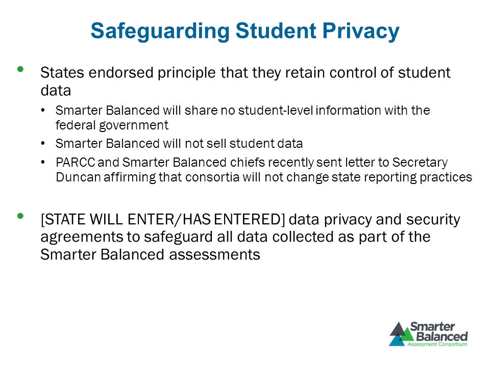 Safeguarding Student Privacy States endorsed principle that they retain control of student data Smarter Balanced will share no student-level information with the federal government Smarter Balanced will not sell student data PARCC and Smarter Balanced chiefs recently sent letter to Secretary Duncan affirming that consortia will not change state reporting practices [STATE WILL ENTER/HAS ENTERED] data privacy and security agreements to safeguard all data collected as part of the Smarter Balanced assessments