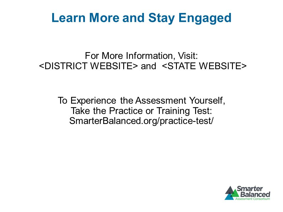 Learn More and Stay Engaged For More Information, Visit: and To Experience the Assessment Yourself, Take the Practice or Training Test: SmarterBalanced.org/practice-test/
