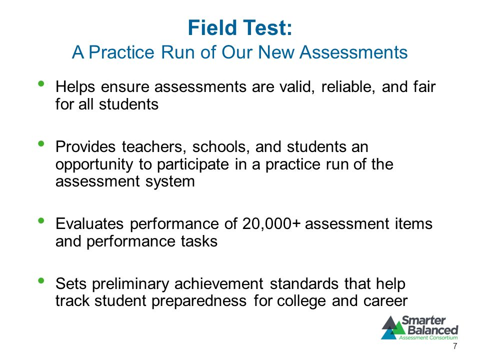 Field Test: A Practice Run of Our New Assessments 7 Helps ensure assessments are valid, reliable, and fair for all students Provides teachers, schools, and students an opportunity to participate in a practice run of the assessment system Evaluates performance of 20,000+ assessment items and performance tasks Sets preliminary achievement standards that help track student preparedness for college and career