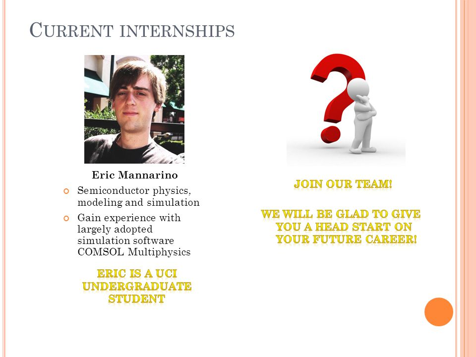 C URRENT INTERNSHIPS Eric Mannarino Semiconductor physics, modeling and simulation Gain experience with largely adopted simulation software COMSOL Multiphysics